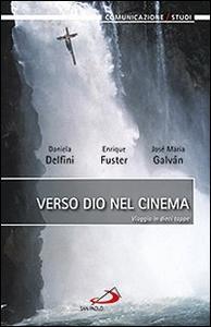 Libro Verso dio nel cinema. Viaggio in dieci tappe Daniela Delfini , Enrique Fuster , José M. Galván