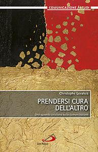 Libro Prendersi cura dell'altro. Uno sguardo cristiano sulla comunicazione Christophe Levalois