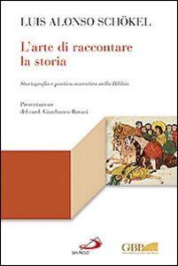Libro L' arte di raccontare la storia. Storiografia e poetica narrativa nella Bibbia Luis Alonso Schökel