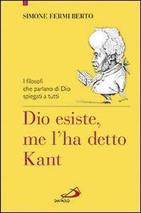 Dio esiste, me l'ha detto Kant. I filosofi che parlano di Dio spiegati a tutti