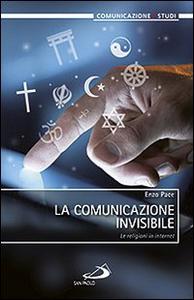 Libro La comunicazione invisibile. Le religioni in internet Enzo Pace