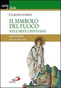 Libro Il simbolo del fuoco nell'arte cristiana. Dall'antichità alle vite dei santi Claudia Corti