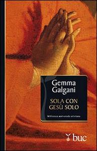 Libro Sola con Gesù solo. Colloqui estatici della stimmatizzata di Lucca Galgani Gemma (santa)