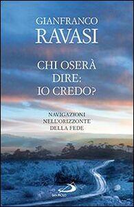 Libro Chi oserà dire: io credo? Navigazioni nell'orizzonte della fede Gianfranco Ravasi