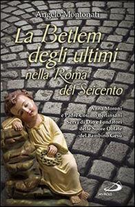 Libro La Betlem degli ultimi nella roma del Seicento. Anna Moroni e padre Cosimo Berlinsani servi di Dio e fondatori delle suore Oblate del Bambino Gesù Angelo Montonati