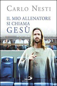 Libro Il mio allenatore si chiama Gesù. Il Vangelo spiegato attraverso lo sport Carlo Nesti