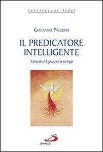 Libro Il predicatore intelligente. Manuale di logica per la teologia Gaetano Piccolo