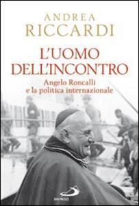 L' uomo dell'incontro. Angelo Roncalli e la politica internazionale