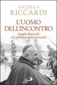 Foto Cover di L' uomo dell'incontro. Angelo Roncalli e la politica internazionale, Libro di Andrea Riccardi, edito da San Paolo Edizioni