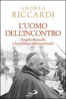 L' uomo dell'incontro. Angelo Roncalli e la politica internazionale - Andrea Riccardi - copertina