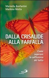 Libro Dalla crisalide alla farfalla. Come superare la sofferenza del lutto Marinella Bonfantini , Marilena Motta