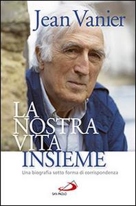 Libro La nostra vita insieme. Una biografia sotto forma di corrispondenza Jean Vanier