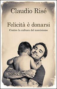 Libro Felicità è donarsi. Contro la cultura del narcisismo Claudio Risé