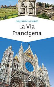 Libro La via Francigena. Guida di spiritualità Monica D'Atti , Franco Cinti