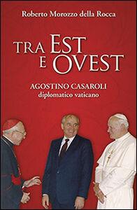 Libro Tra Est e Ovest. Agostino Casaroli diplomatico vaticano Roberto Morozzo Della Rocca