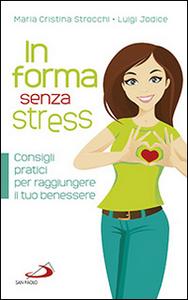 Libro In forma senza stress. Consigli pratici per raggiungere il tuo benessere M. Cristina Strocchi , Luigi Jodice