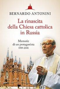Libro La rinascita della chiesa cattolica in Russia. Memorie di un protagonista 1989-2001 Bernardo Antonini