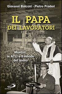 Libro Il papa dei lavoratori. Montini, le ACLI e il mondo del lavoro Giovanni Balconi , Pietro Praderi