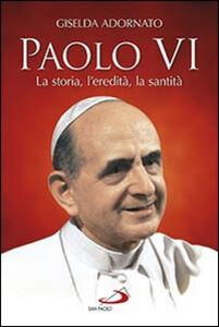 Libro Paolo VI. La storia, l'eredità, la santità Giselda Adornato