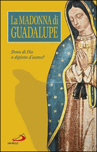 Foto Cover di La Madonna di Guadalupe. Dono di Dio o dipinto d'uomo?, Libro di  edito da San Paolo Edizioni