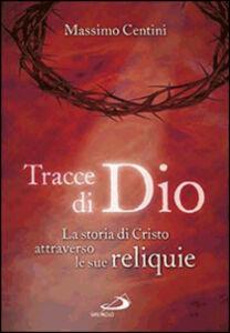 Libro Tracce di Dio. La storia di Cristo attraverso le sue reliquie Massimo Centini