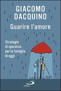 Guarire l'amore. Strategie di speranza per la famiglia di oggi - Dacquino Giacomo - wuz.it