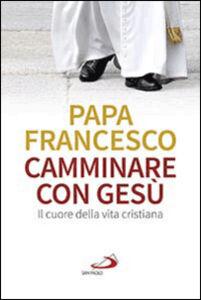 Libro Camminare con Gesù. Il cuore della vita cristiana Francesco (Jorge Mario Bergoglio)