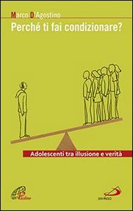 Libro Perché ti fai condizionare? Adolescenti tra illusione e verità Marco D'Agostino