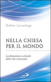 Nella Chiesa per il mondo. La dimensione ecclesiale della vita consacrata - Larrañaga Xabier - wuz.it