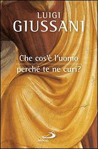 Libro Che cos'è l'uomo, perché te ne curi? Luigi Giussani