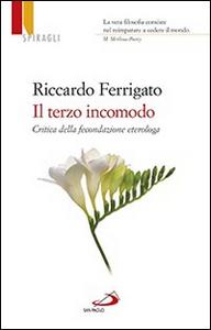 Libro Il terzo incomodo. Critica della fecondazione eterologa Riccardo Ferrigato