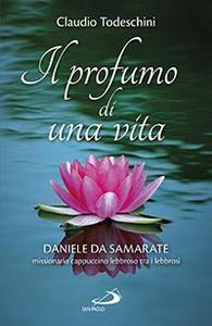 Libro Il profumo di una vita. Daniele da Samarate missionario cappuccino lebbroso tra i lebbrosi Claudio Todeschini