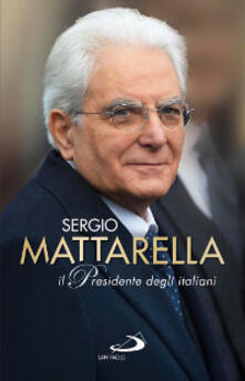 Sergio Mattarella. Il Presidente degli italiani - copertina