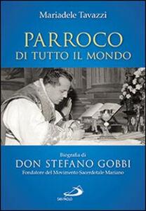 Libro Parroco di tutto il mondo. Biografia di don Stefano Gobbi Fondatore del Movimento Sacerdotale Mariano Mariadele Tavazzi
