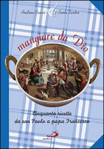 Libro Mangiare da Dio. Cinquanta ricette da san Paolo a papa Francesco Andrea Ciucci , Paolo Sartor
