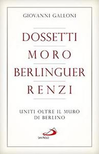 Libro Dossetti, Moro, Berlinguer, Renzi. Uniti oltre il muro di Berlino Giovanni Galloni