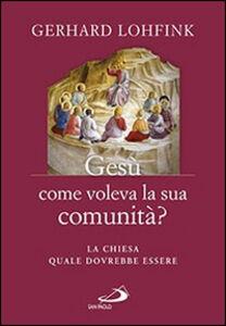 Libro Gesù come voleva la sua comunità? La Chiesa quale dovrebbe essere Gerhard Lohfink