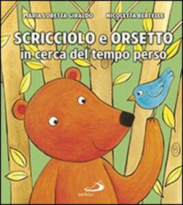 Foto Cover di Scricciolo e Orsetto in cerca del tempo perso, Libro di Maria Loretta Giraldo,Nicoletta Bertelle, edito da San Paolo Edizioni