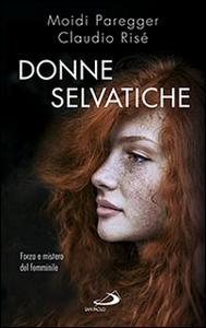 Libro Donne selvatiche. Forza e mistero del femminile Claudio Risé , Moidi Paregger