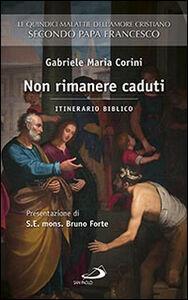 Libro Non rimanere caduti. Le quindici malattie dell'amore cristiano secondo Papa Francesco. Itinerario biblico Gabriele M. Corini