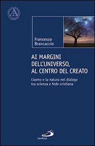 Libro Ai margini dell'universo, al centro del creato. L'uomo e la natura nel dialogo tra scienza e fede cristiana Francesco Brancaccio
