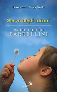 Servo degli ultimi. Padre Filippo Bardellini