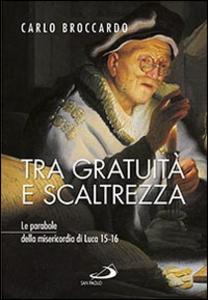 Libro Tra gratuità e scaltrezza. Le parabole della misericordia di Luca 15-16 Carlo Broccardo