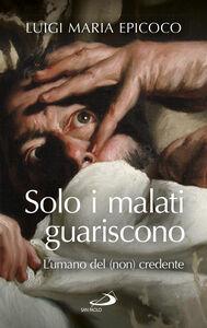 Libro Solo i malati guariscono. L'umano del (non) credente Luigi Maria Epicoco