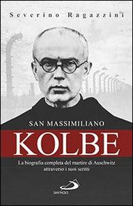 Libro San Massimiliano Kolbe. La biografia completa del martire di Auschwitz attraverso i suoi scritti Severino Ragazzini
