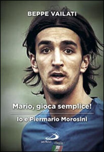 Libro Mario gioca semplice. Io e Piermario Morosini Giuseppe Vailati