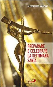 Libro Preparare e celebrare la Settimana santa. Sussidio per l'animazione liturgica Alessandro Amapani
