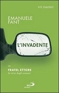 Libro L' invadente. Fratel Ettore, la virtù degli estremi Emanuele Fant