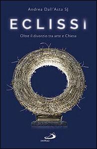 Libro Eclissi. Oltre il divorzio tra arte e Chiesa Andrea Dall'Asta