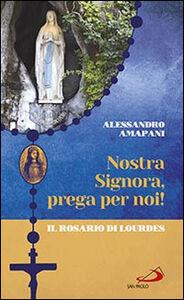 Libro Nostra Signora prega per noi. Il rosario di Lourdes Alessandro Amapani